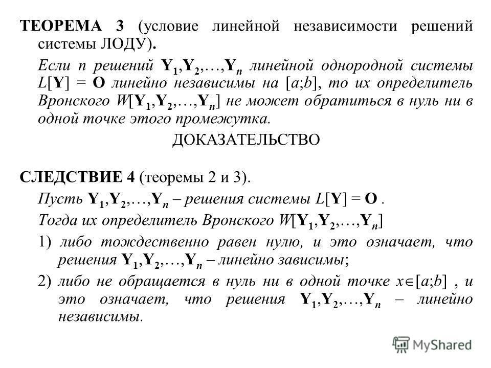 ТЕОРЕМА 3 (условие линейной независимости решений системы ЛОДУ). Если n решений Y 1,Y 2,…,Y n линейной однородной системы L[Y] = O линейно независимы на [a;b], то их определитель Вронского W[Y 1,Y 2,…,Y n ] не может обратиться в нуль ни в одной точке