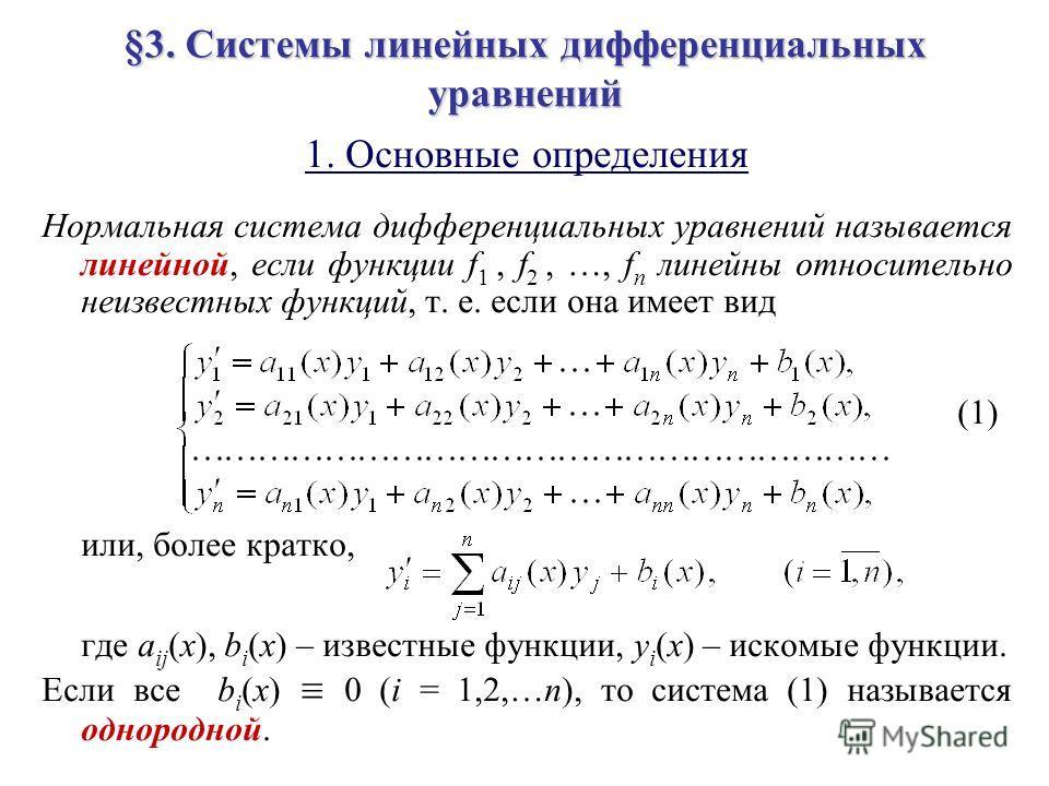 §3. Системы линейных дифференциальных уравнений 1. Основные определения Нормальная система дифференциальных уравнений называется линейной, если функции f 1, f 2, …, f n линейны относительно неизвестных функций, т. е. если она имеет вид (1) или, более