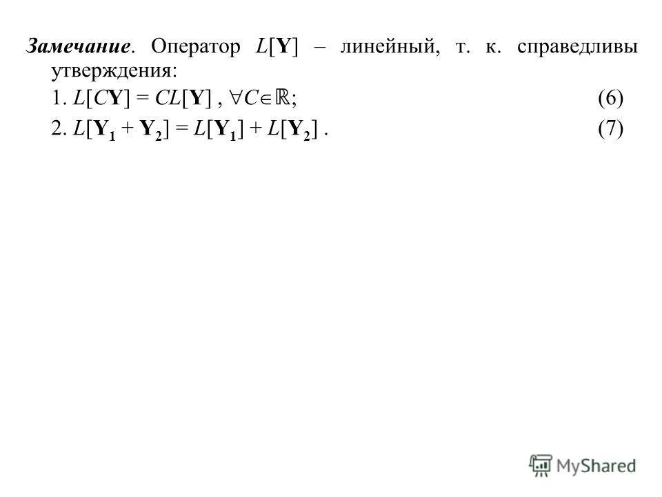 Замечание. Оператор L[Y] – линейный, т. к. справедливы утверждения: 1. L[CY] = CL[Y], C ;(6) 2. L[Y 1 + Y 2 ] = L[Y 1 ] + L[Y 2 ].(7)