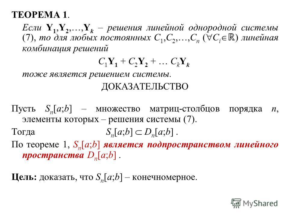 ТЕОРЕМА 1. Если Y 1,Y 2,…,Y k – решения линейной однородной системы (7), то для любых постоянных C 1,C 2,…,C n ( C i ) линейная комбинация решений C 1 Y 1 + C 2 Y 2 + … C k Y k тоже является решением системы. ДОКАЗАТЕЛЬСТВО Пусть S n [a;b] – множеств