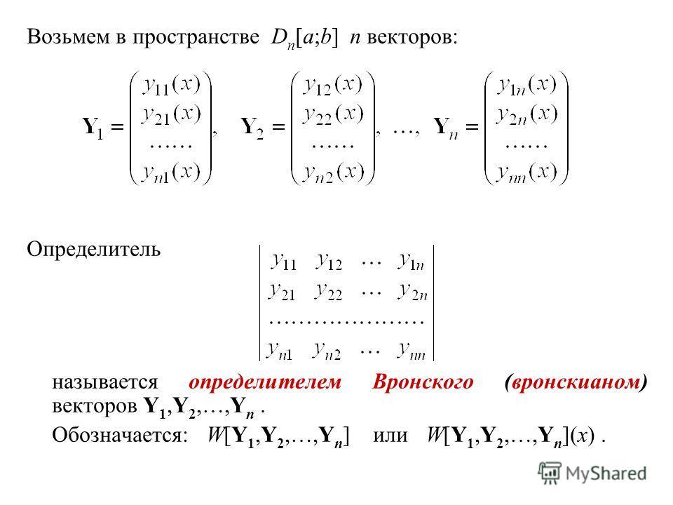 Возьмем в пространстве D n [a;b] n векторов: Определитель называется определителем Вронского (вронскианом) векторов Y 1,Y 2,…,Y n. Обозначается: W[Y 1,Y 2,…,Y n ] или W[Y 1,Y 2,…,Y n ](x).