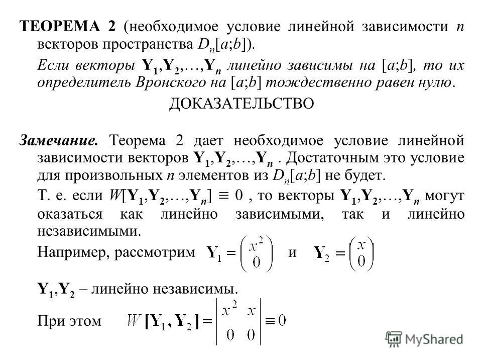 ТЕОРЕМА 2 (необходимое условие линейной зависимости n векторов пространства D n [a;b]). Если векторы Y 1,Y 2,…,Y n линейно зависимы на [a;b], то их определитель Вронского на [a;b] тождественно равен нулю. ДОКАЗАТЕЛЬСТВО Замечание. Теорема 2 дает необ