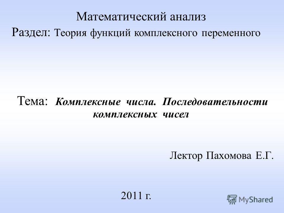 Лектор Пахомова Е.Г. 2011 г. Математический анализ Раздел: Теория функций комплексного переменного Тема: Комплексные числа. Последовательности комплексных чисел