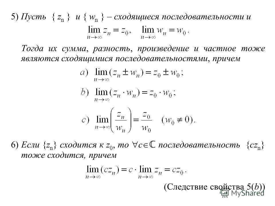 5) Пусть { z n } и { w n } – сходящиеся последовательности и Тогда их сумма, разность, произведение и частное тоже являются сходящимися последовательностями, причем 6)Если {z n } сходится к z 0, то c последовательность {cz n } тоже сходится, причем (