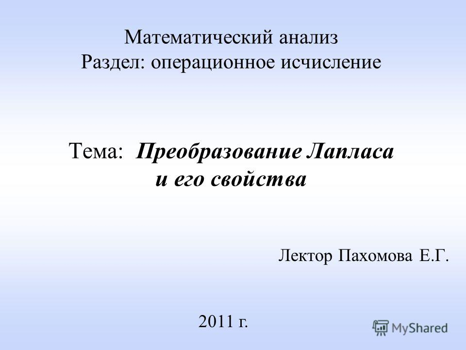 Математический анализ Раздел: операционное исчисление Тема: Преобразование Лапласа и его свойства Лектор Пахомова Е.Г. 2011 г.