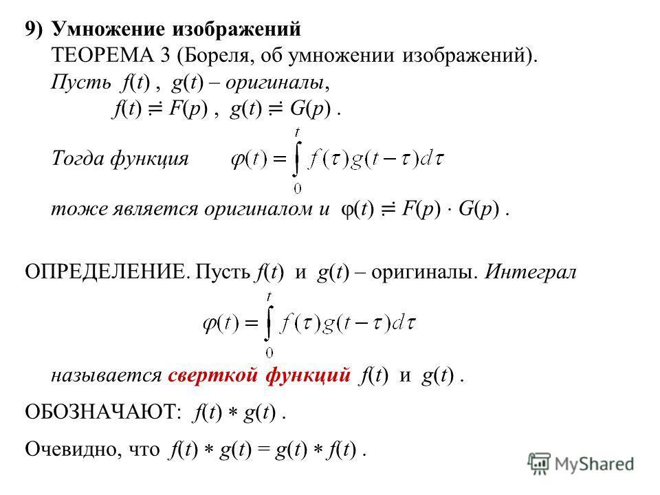 9)Умножение изображений ТЕОРЕМА 3 (Бореля, об умножении изображений). Пусть f(t), g(t) – оригиналы, f(t) F(p), g(t) G(p). Тогда функция тоже является оригиналом и (t) F(p) G(p). ОПРЕДЕЛЕНИЕ. Пусть f(t) и g(t) – оригиналы. Интеграл называется сверткой