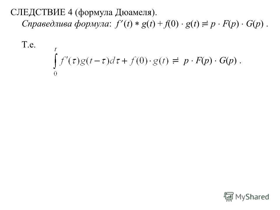 СЛЕДСТВИЕ 4 (формула Дюамеля). Справедлива формула: f (t) g(t) + f(0) g(t) p F(p) G(p). Т.е. p F(p) G(p).