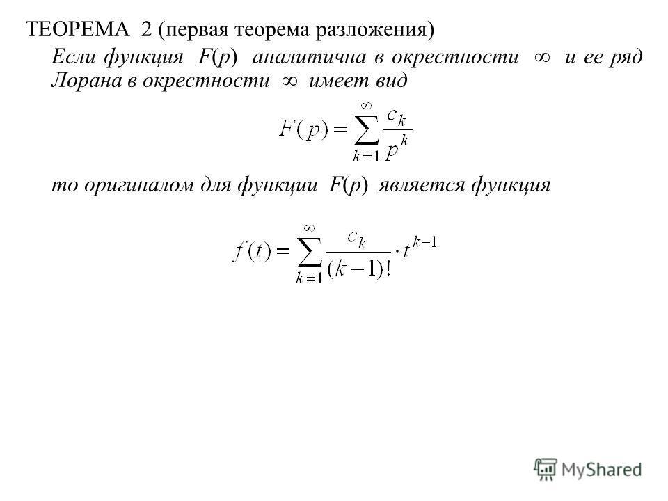 ТЕОРЕМА 2 (первая теорема разложения) Если функция F(p) аналитична в окрестности и ее ряд Лорана в окрестности имеет вид то оригиналом для функции F(p) является функция