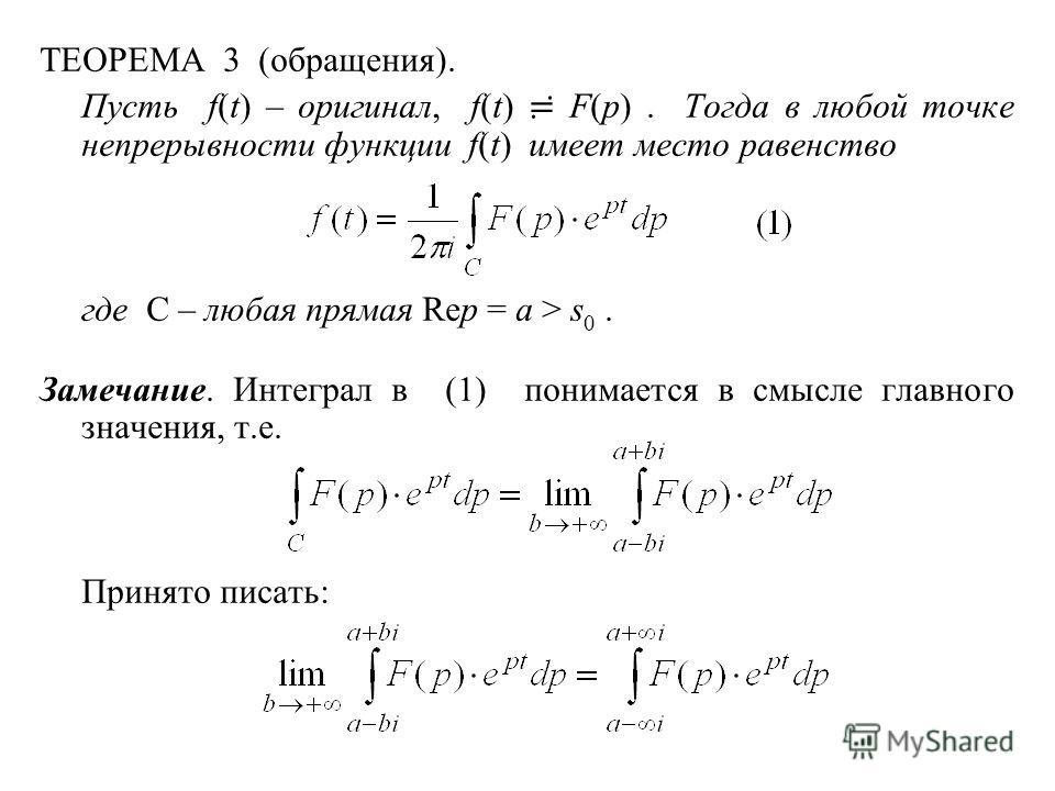 ТЕОРЕМА 3 (обращения). Пусть f(t) – оригинал, f(t) F(p). Тогда в любой точке непрерывности функции f(t) имеет место равенство где C – любая прямая Rep = a > s 0. Замечание. Интеграл в (1) понимается в смысле главного значения, т.е. Принято писать:
