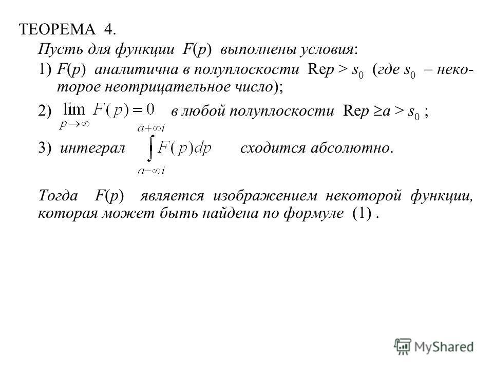 ТЕОРЕМА 4. Пусть для функции F(p) выполнены условия: 1)F(p) аналитична в полуплоскости Rep > s 0 (где s 0 – неко- торое неотрицательное число); 2) в любой полуплоскости Rep a > s 0 ; 3) интеграл сходится абсолютно. Тогда F(p) является изображением не