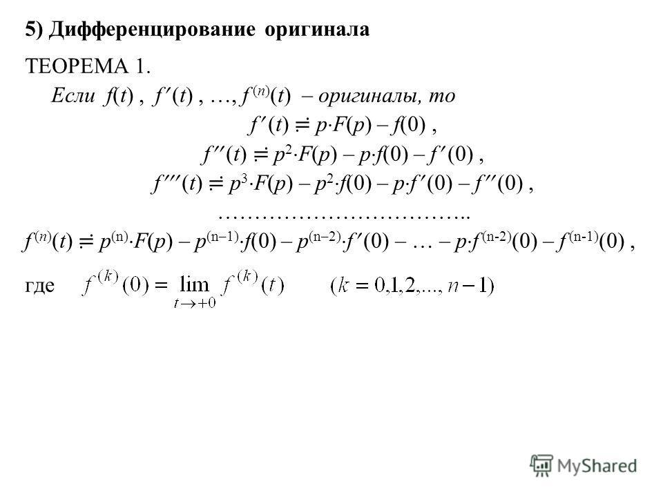 5) Дифференцирование оригинала ТЕОРЕМА 1. Если f(t), f (t), …, f (n) (t) – оригиналы, то f (t) p F(p) – f(0), f (t) p 2 F(p) – p f(0) – f (0), f (t) p 3 F(p) – p 2 f(0) – p f (0) – f (0), …………………………….. f (n) (t) p (n) F(p) – p (n–1) f(0) – p (n–2) f