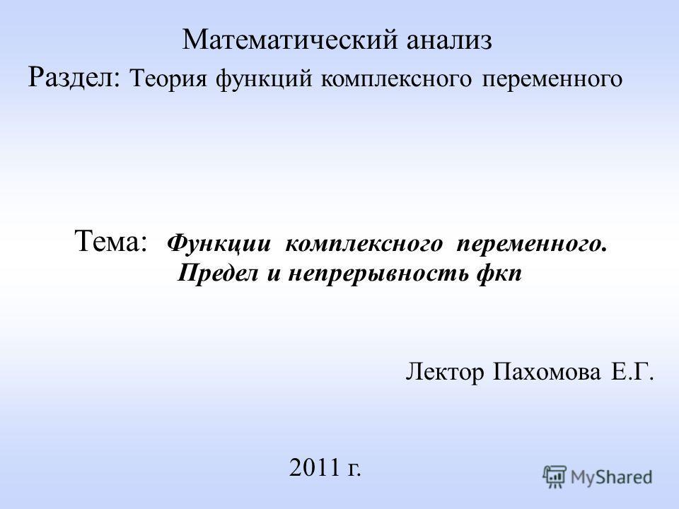 Лектор Пахомова Е.Г. 2011 г. Математический анализ Раздел: Теория функций комплексного переменного Тема: Функции комплексного переменного. Предел и непрерывность фкп