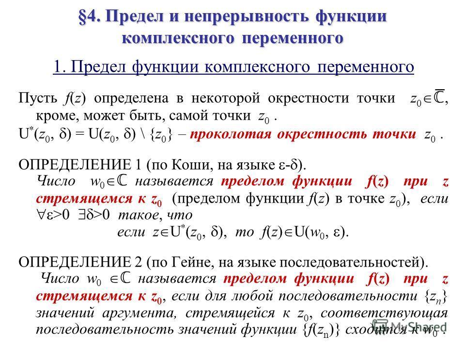 §4. Предел и непрерывность функции комплексного переменного 1. Предел функции комплексного переменного Пусть f(z) определена в некоторой окрестности точки z 0 ̅, кроме, может быть, самой точки z 0. U * (z 0, ) = U(z 0, ) \ {z 0 } – проколотая окрестн