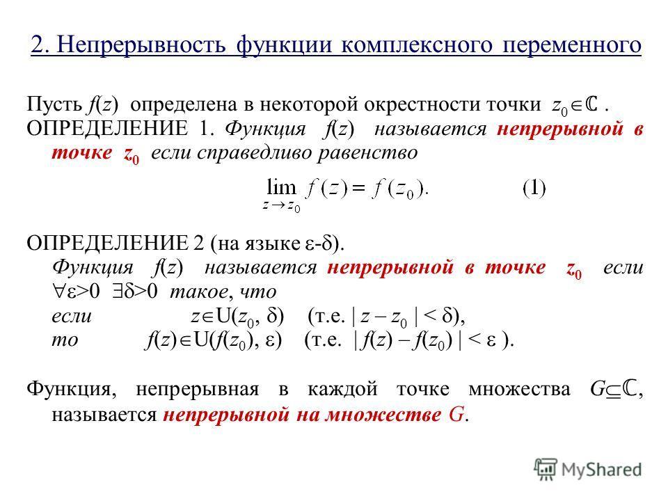 2. Непрерывность функции комплексного переменного Пусть f(z) определена в некоторой окрестности точки z 0. ОПРЕДЕЛЕНИЕ 1. Функция f(z) называется непрерывной в точке z 0 если справедливо равенство ОПРЕДЕЛЕНИЕ 2 (на языке - ). Функция f(z) называется