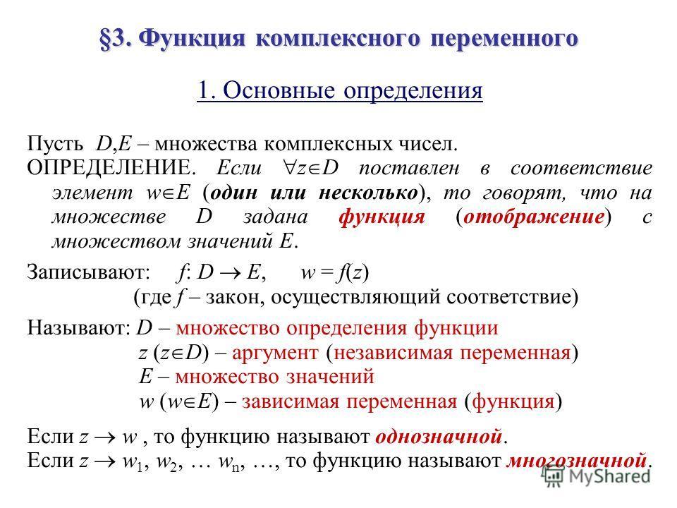 §3. Функция комплексного переменного 1. Основные определения Пусть D,E – множества комплексных чисел. ОПРЕДЕЛЕНИЕ. Если z D поставлен в соответствие элемент w E (один или несколько), то говорят, что на множестве D задана функция (отображение) с множе