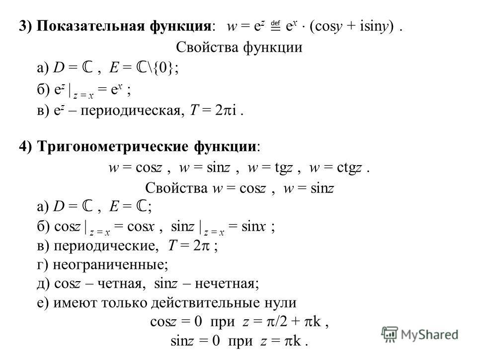 3) Показательная функция: w = e z e x (cosy + isiny). Свойства функции а) D =, E = \{0}; б) e z | z = x = e x ; в) e z – периодическая, T = 2 i. 4)Тригонометрические функции: w = cosz, w = sinz, w = tgz, w = ctgz. Свойства w = cosz, w = sinz а) D =,
