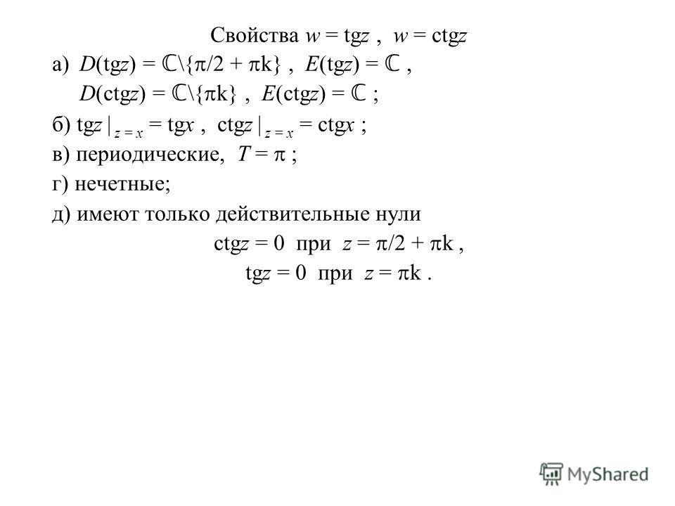 Свойства w = tgz, w = ctgz а)D(tgz) = \{ /2 + k}, E(tgz) =, D(ctgz) = \{ k}, E(ctgz) = ; б) tgz | z = x = tgx, ctgz | z = x = ctgx ; в) периодические, T = ; г) нечетные; д) имеют только действительные нули ctgz = 0 при z = /2 + k, tgz = 0 при z = k.
