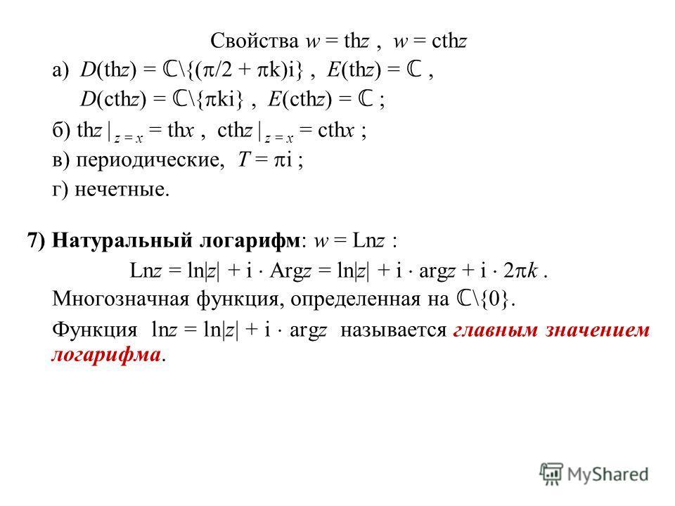 Свойства w = thz, w = cthz а)D(thz) = \{( /2 + k)i}, E(thz) =, D(cthz) = \{ ki}, E(cthz) = ; б) thz | z = x = thx, cthz | z = x = cthx ; в) периодические, T = i ; г) нечетные. 7) Натуральный логарифм: w = Lnz : Lnz = ln|z| + i Argz = ln|z| + i argz +