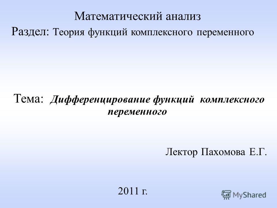 Лектор Пахомова Е.Г. 2011 г. Математический анализ Раздел: Теория функций комплексного переменного Тема: Дифференцирование функций комплексного переменного