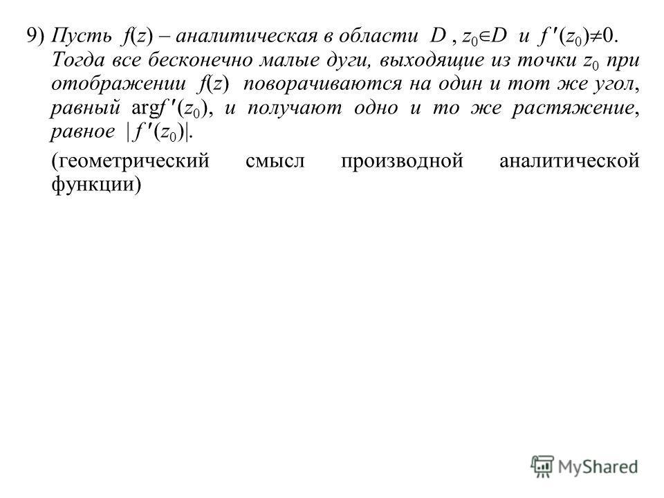 9)Пусть f(z) – аналитическая в области D, z 0 D и f (z 0 ) 0. Тогда все бесконечно малые дуги, выходящие из точки z 0 при отображении f(z) поворачиваются на один и тот же угол, равный argf (z 0 ), и получают одно и то же растяжение, равное | f (z 0 )