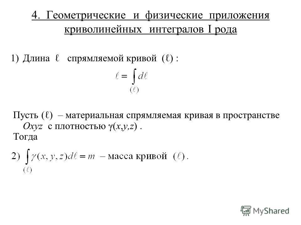 4. Геометрические и физические приложения криволинейных интегралов I рода 1) Длина спрямляемой кривой ( ) : Пусть ( ) – материальная спрямляемая кривая в пространстве Oxyz с плотностью γ(x,y,z). Тогда