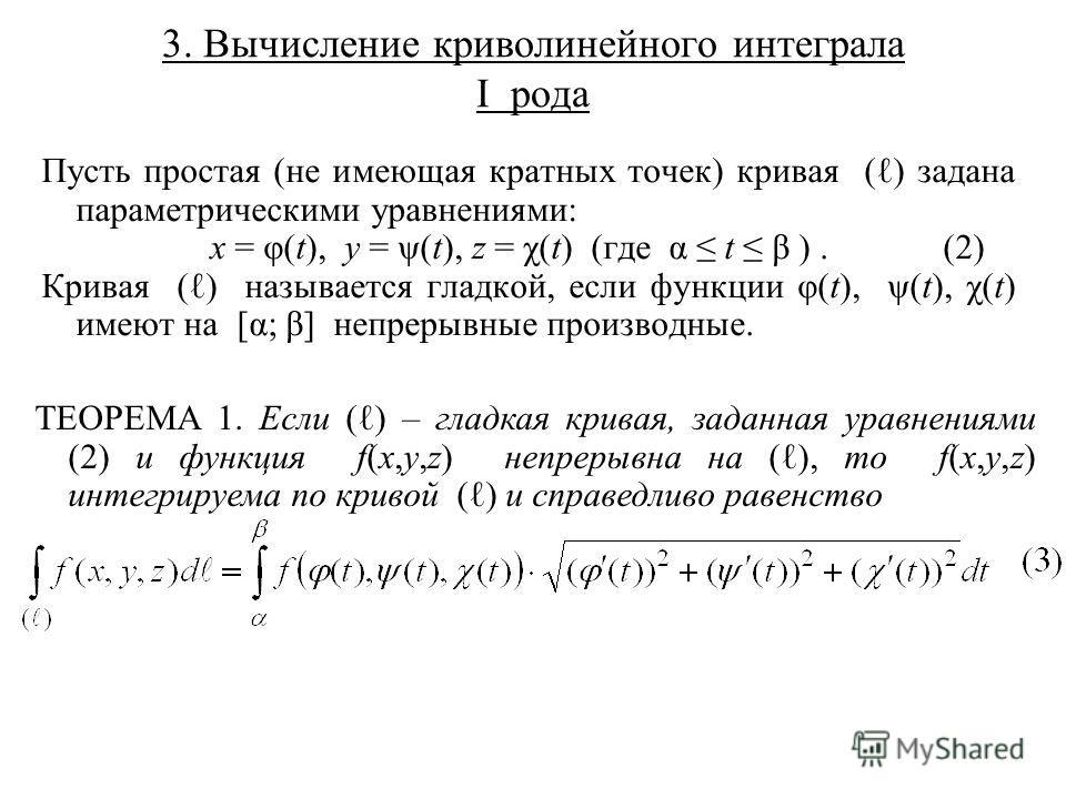 3. Вычисление криволинейного интеграла I рода Пусть простая (не имеющая кратных точек) кривая ( ) задана параметрическими уравнениями: x = φ(t), y = ψ(t), z = χ(t) (где α t β ).(2) Кривая ( ) называется гладкой, если функции φ(t), ψ(t), χ(t) имеют на