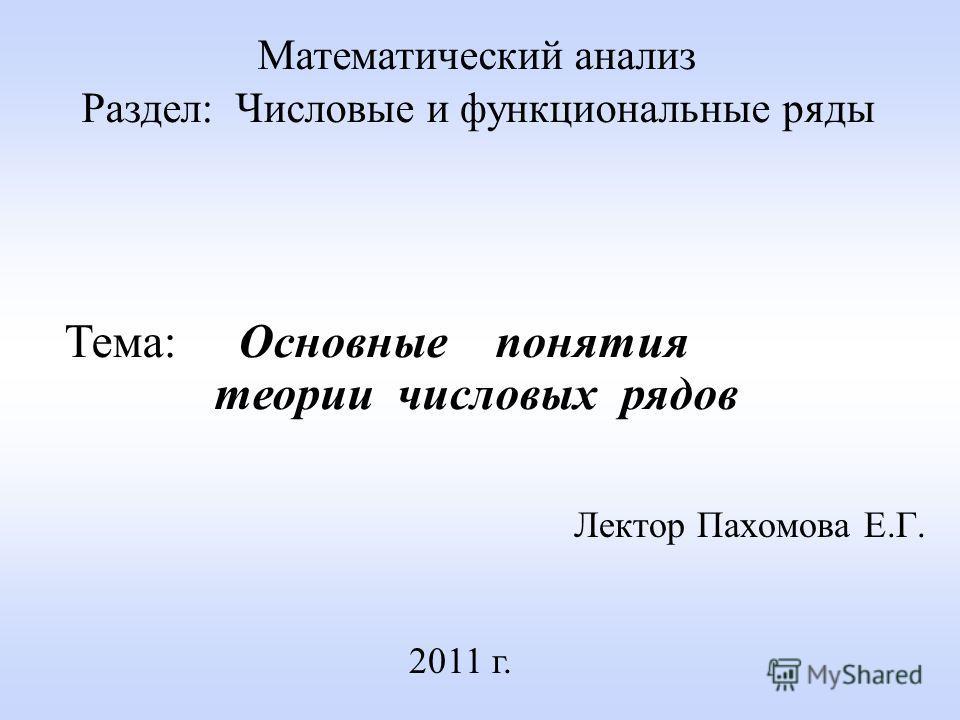 Лектор Пахомова Е.Г. 2011 г. Математический анализ Раздел: Числовые и функциональные ряды Тема: Основные понятия теории числовых рядов