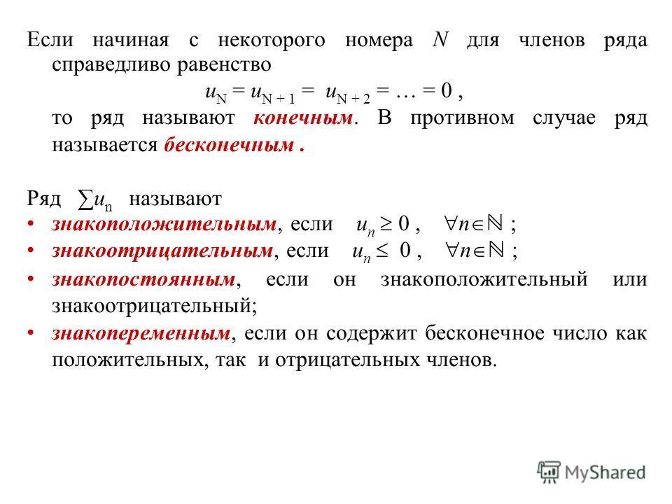 Если начиная с некоторого номера N для членов ряда справедливо равенство u N = u N + 1 = u N + 2 = … = 0, то ряд называют конечным. В противном случае ряд называется бесконечным. Ряд u n называют знакоположительным, если u n 0, n ; знакоотрицательным