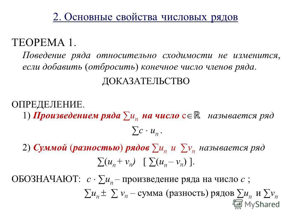 2. Основные свойства числовых рядов ТЕОРЕМА 1. Поведение ряда относительно сходимости не изменится, если добавить (отбросить) конечное число членов ряда. ДОКАЗАТЕЛЬСТВО ОПРЕДЕЛЕНИЕ. 1) Произведением ряда u n на число c называется ряд c u n. 2) Суммой
