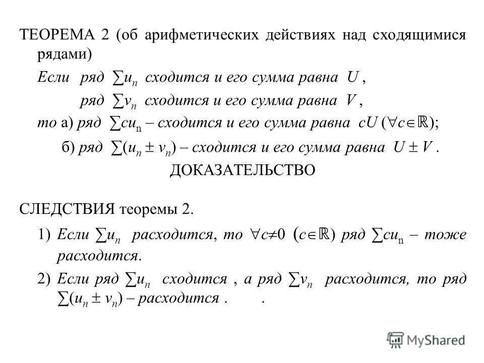 ТЕОРЕМА 2 (об арифметических действиях над сходящимися рядами) Еслиряд u n сходится и его сумма равна U, ряд v n сходится и его сумма равна V, то а) ряд cu n – сходится и его сумма равна cU ( c ); б) ряд (u n v n ) – сходится и его сумма равна U V. Д