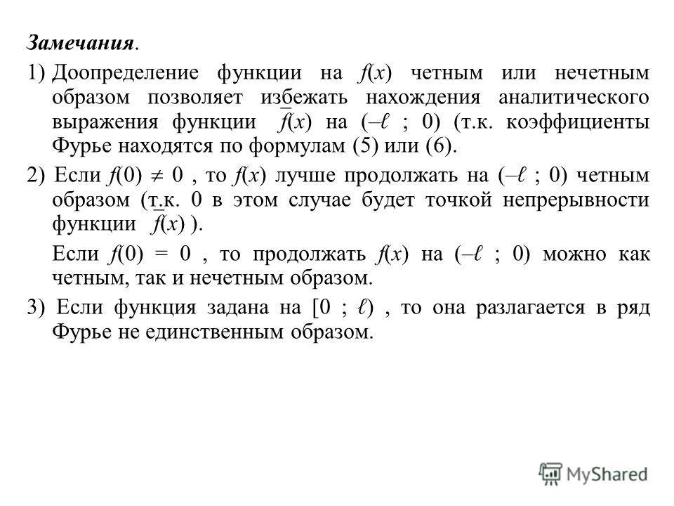 Замечания. 1)Доопределение функции на f(x) четным или нечетным образом позволяет избежать нахождения аналитического выражения функции f(x) на (– ; 0) (т.к. коэффициенты Фурье находятся по формулам (5) или (6). 2) Если f(0) 0, то f(x) лучше продолжать