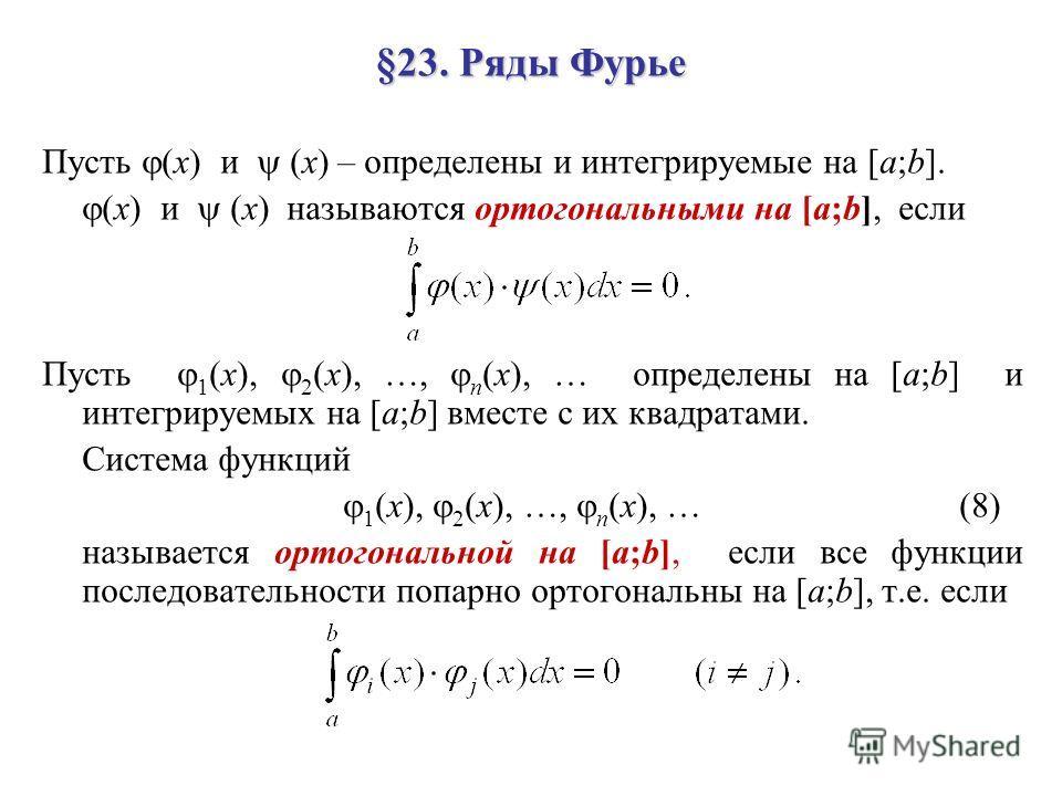 §23. Ряды Фурье Пусть (x) и (x) – определены и интегрируемые на [a;b]. (x) и (x) называются ортогональными на [a;b], если Пусть 1 (x), 2 (x), …, n (x), … определены на [a;b] и интегрируемых на [a;b] вместе с их квадратами. Система функций 1 (x), 2 (x