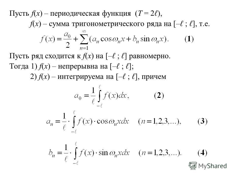 Пусть f(x) – периодическая функция (T = 2 ), f(x) – сумма тригонометрического ряда на [– ; ], т.е. Пусть ряд сходится к f(x) на [– ; ] равномерно. Тогда 1) f(x) – непрерывна на [– ; ]; 2) f(x) – интегрируема на [– ; ], причем
