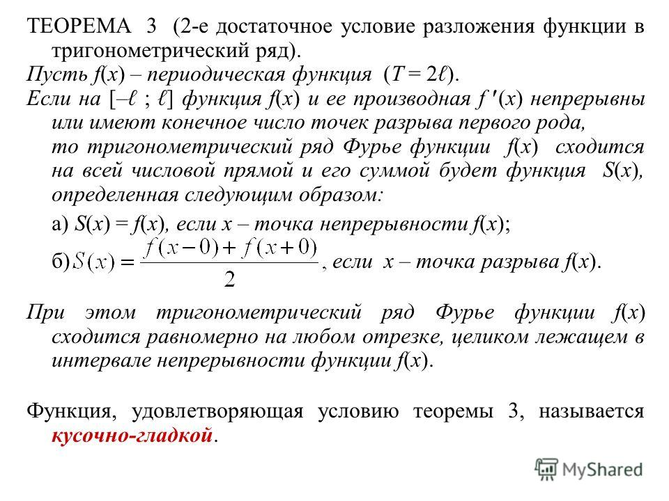 ТЕОРЕМА 3 (2-е достаточное условие разложения функции в тригонометрический ряд). Пусть f(x) – периодическая функция (T = 2 ). Если на [– ; ] функция f(x) и ее производная f (x) непрерывны или имеют конечное число точек разрыва первого рода, то тригон