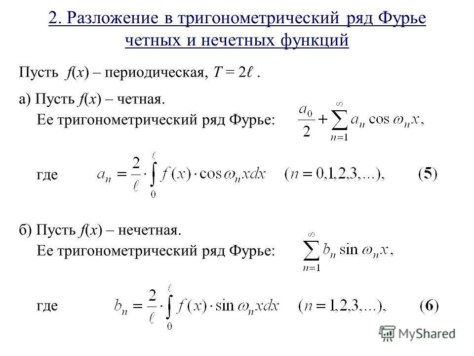 2. Разложение в тригонометрический ряд Фурье четных и нечетных функций Пусть f(x) – периодическая, T = 2. а) Пусть f(x) – четная. Ее тригонометрический ряд Фурье: где б) Пусть f(x) – нечетная. Ее тригонометрический ряд Фурье: где