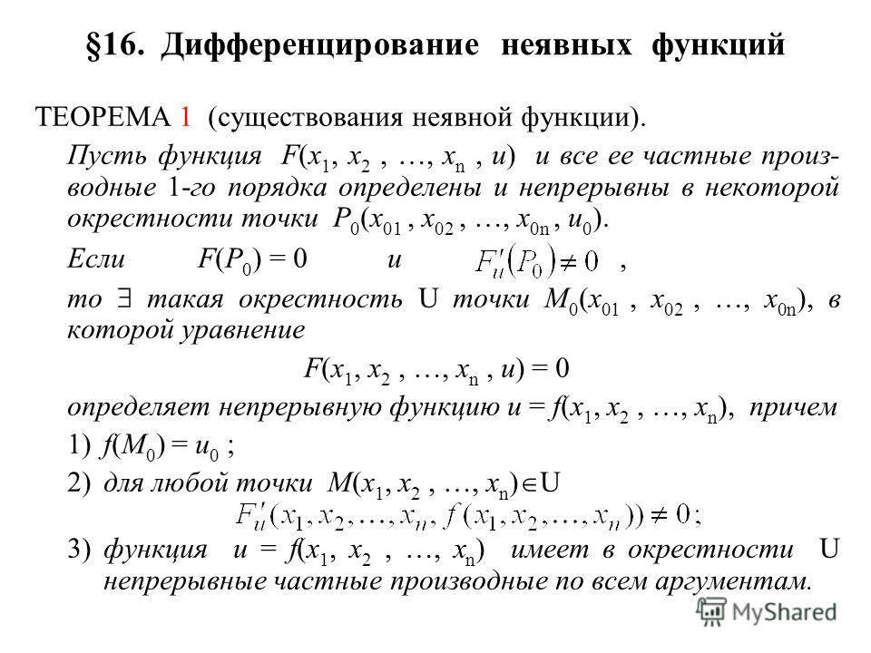 §16. Дифференцирование неявных функций ТЕОРЕМА 1 (существования неявной функции). Пусть функция F(x 1, x 2, …, x n, u) и все ее частные произ- водные 1-го порядка определены и непрерывны в некоторой окрестности точки P 0 (x 01, x 02, …, x 0n, u 0 ).