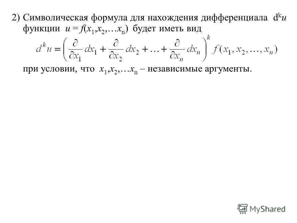 2) Символическая формула для нахождения дифференциала d k u функции u = f(x 1,x 2,…x n ) будет иметь вид при условии, что x 1,x 2,…x n – независимые аргументы.
