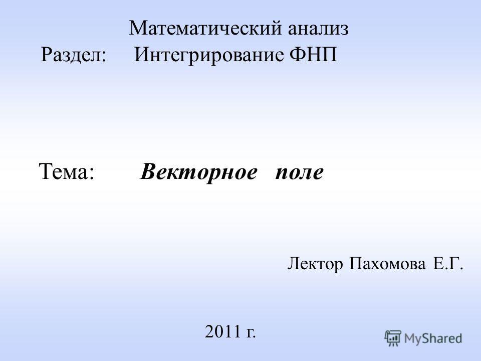 Лектор Пахомова Е.Г. 2011 г. Математический анализ Раздел: Интегрирование ФНП Тема: Векторное поле
