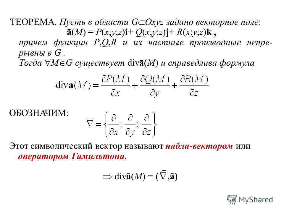 ТЕОРЕМА. Пусть в области G Oxyz задано векторное поле: ā(M) = P(x;y;z)i+ Q(x;y;z)j+ R(x;y;z)k, причем функции P,Q,R и их частные производные непре- рывны в G. Тогда M G существует divā(M) и справедлива формула ОБОЗНАЧИМ: Этот символический вектор наз