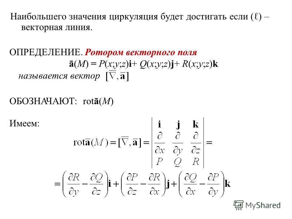 Наибольшего значения циркуляция будет достигать если ( ) – векторная линия. ОПРЕДЕЛЕНИЕ. Ротором векторного поля ā(M) = P(x;y;z)i+ Q(x;y;z)j+ R(x;y;z)k называется вектор ОБОЗНАЧАЮТ: rotā(M) Имеем: