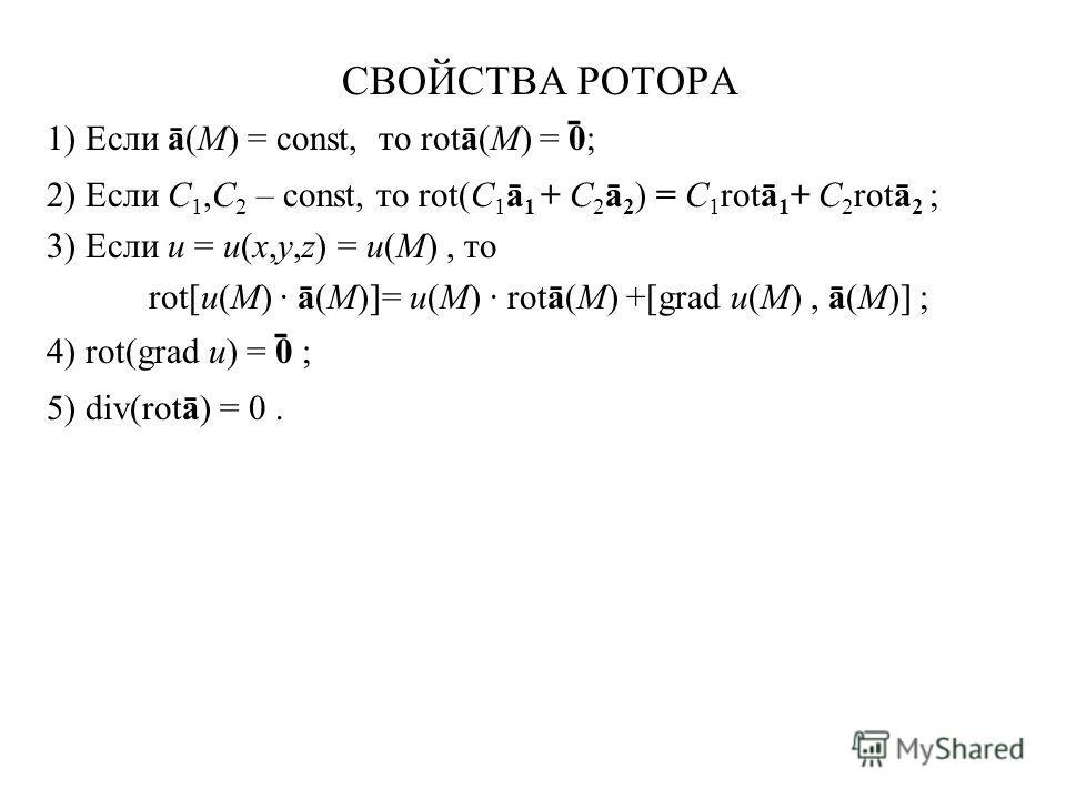 СВОЙСТВА РОТОРА 1) Если ā(M) = const, то rotā(M) = 0 ̄ ; 2) Если C 1,C 2 – const, то rot(С 1 ā 1 + С 2 ā 2 ) = С 1 rotā 1 + С 2 rotā 2 ; 3) Если u = u(x,y,z) = u(M), то rot[u(M) · ā(M)]= u(M) · rotā(M) +[grad u(M), ā(M)] ; 4) rot(grad u) = 0 ̄ ; 5) d