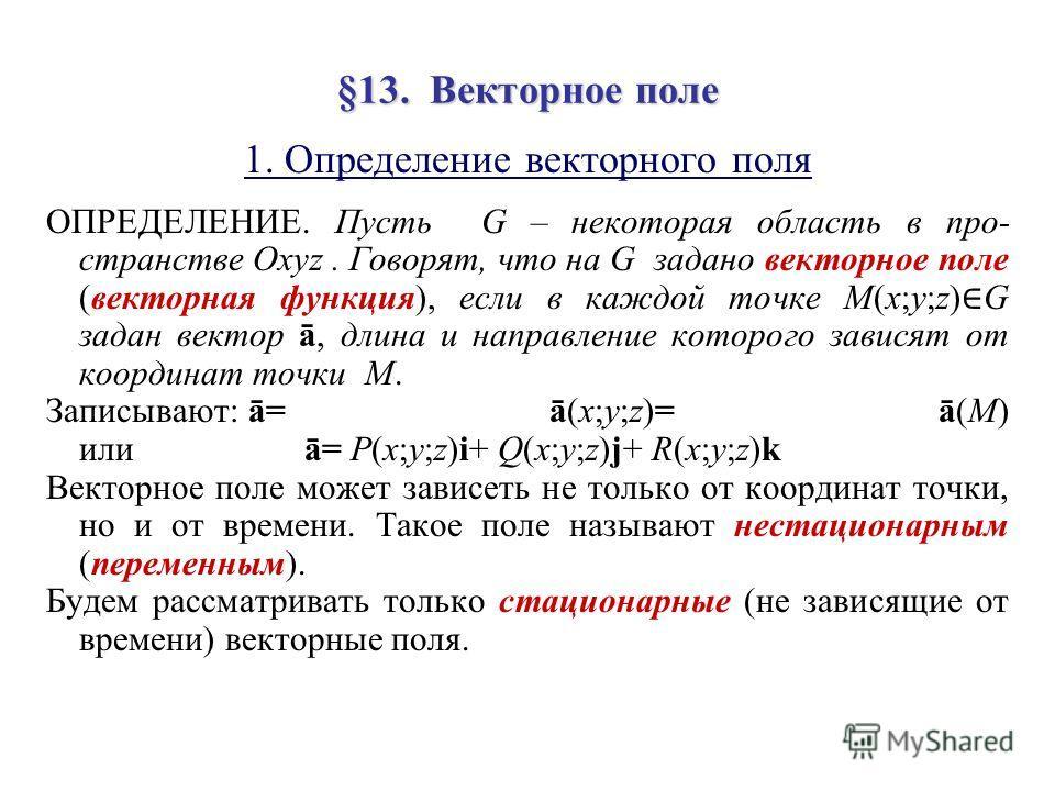 §13. В В В Векторное поле 1. Определение векторного поля ОПРЕДЕЛЕНИЕ. Пусть G – некоторая область в про- странстве Oxyz. Говорят, что на G задано векторное поле (векторная функция), если в каждой точке M(x;y;z) G задан вектор ā, длина и направление к