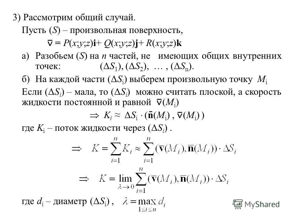 3) Рассмотрим общий случай. Пусть (S) – произвольная поверхность, = P(x;y;z)i+ Q(x;y;z)j+ R(x;y;z)k а)Разобьем (S) на n частей, неимеющих общих внутренних точек:(ΔS 1 ), (ΔS 2 ), …, (ΔS n ). б)На каждой части (ΔS i ) выберем произвольную точку M i Ес