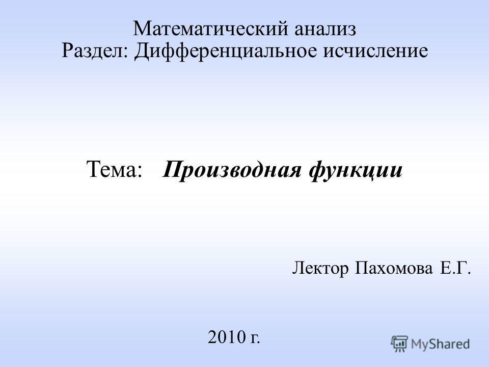 Лектор Пахомова Е.Г. 2010 г. Математический анализ Раздел: Дифференциальное исчисление Тема: Производная функции