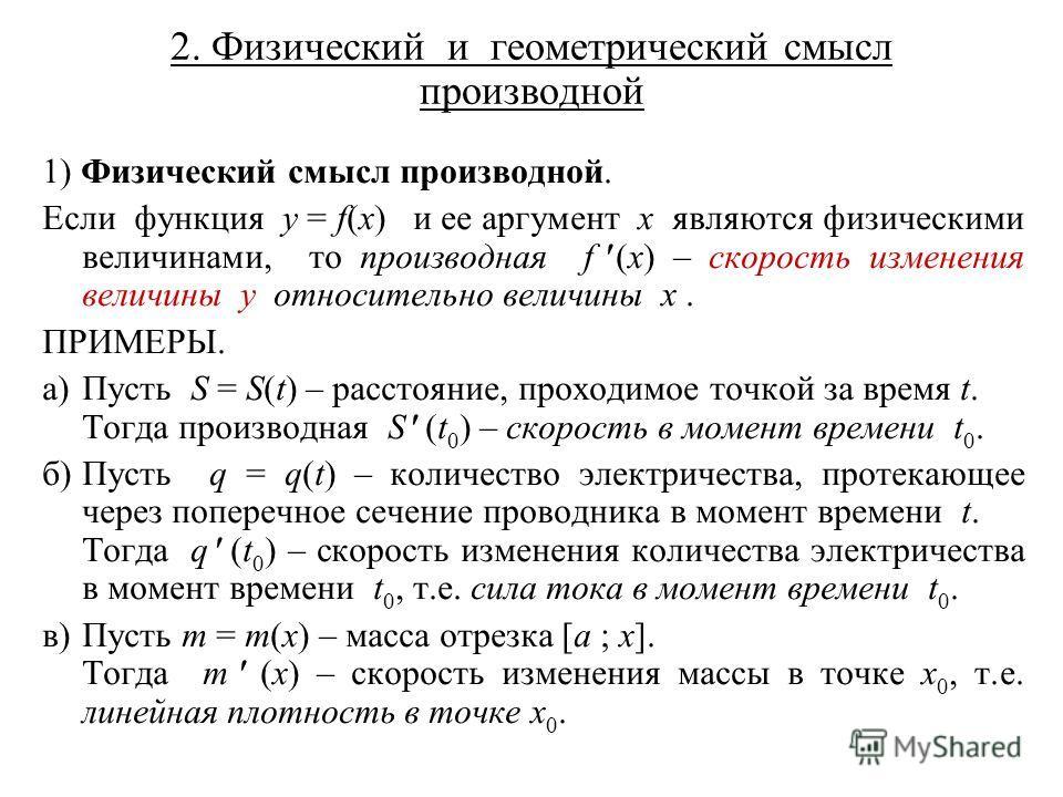 2. Физический и геометрический смысл производной 1) Физический смысл производной. Если функция y = f(x) и ее аргумент x являются физическими величинами, то производная f (x) – скорость изменения величины y относительно величины x. ПРИМЕРЫ. а)Пусть S