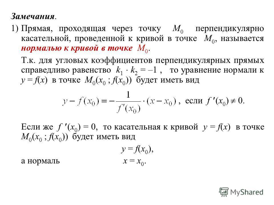 Замечания. 1)Прямая, проходящая через точку M 0 перпендикулярно касательной, проведенной к кривой в точке M 0, называется нормалью к кривой в точке M 0. Т.к. для угловых коэффициентов перпендикулярных прямых справедливо равенство k 1 k 2 = –1, то ура