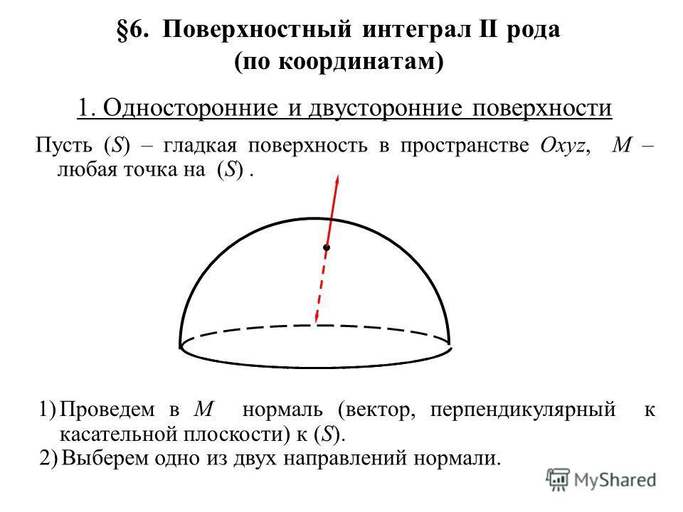 §6. Поверхностный интеграл II рода (по координатам) 1. Односторонние и двусторонние поверхности Пусть (S) – гладкая поверхность в пространстве Oxyz, M – любая точка на (S). 1)Проведем в M нормаль (вектор, перпендикулярный к касательной плоскости) к (