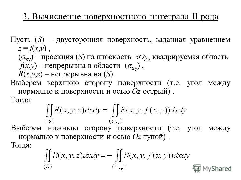 3. Вычисление поверхностного интеграла II рода Пусть (S) – двусторонняя поверхность, заданная уравнением z = f(x,y), (σ xy ) – проекция (S) на плоскость xOy, квадрируемая область f(x,y) – непрерывна в области (σ xy ), R(x,y,z) – непрерывна на (S). Вы