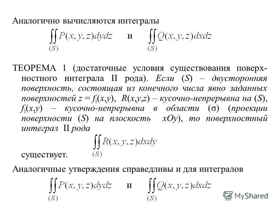 Аналогично вычисляются интегралы ТЕОРЕМА 1 (достаточные условия существования поверх- ностного интеграла II рода). Если (S) – двусторонняя поверхность, состоящая из конечного числа явно заданных поверхностей z = f i (x,y), R(x,y,z) – кусочно-непрерыв