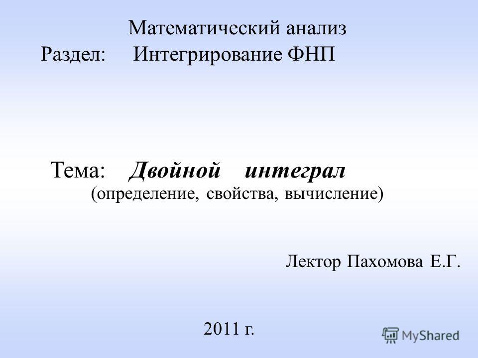 Лектор Пахомова Е.Г. 2011 г. Математический анализ Раздел: Интегрирование ФНП Тема: Двойной интеграл (определение, свойства, вычисление)